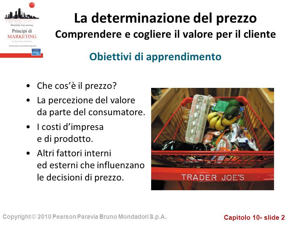 Capitolo 10- slide 2 Copyright © 2010 Pearson Paravia Bruno Mondadori S.p.A. La determinazione del prezzo Comprendere e cogliere il valore per il clie