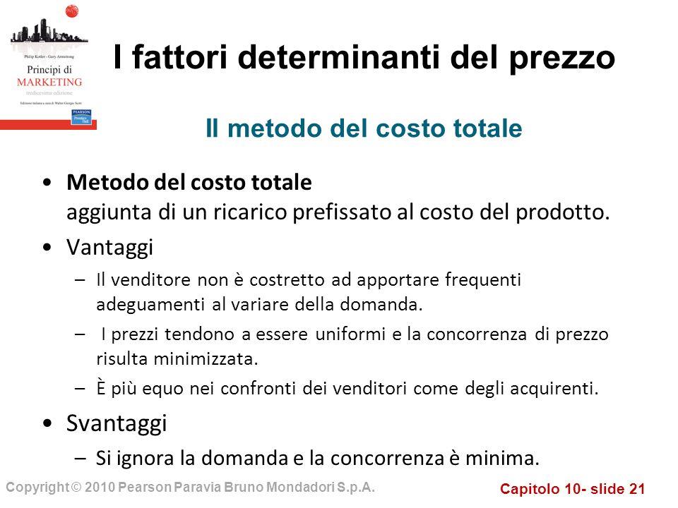 Capitolo 10- slide 21 Copyright © 2010 Pearson Paravia Bruno Mondadori S.p.A. I fattori determinanti del prezzo Metodo del costo totale aggiunta di un