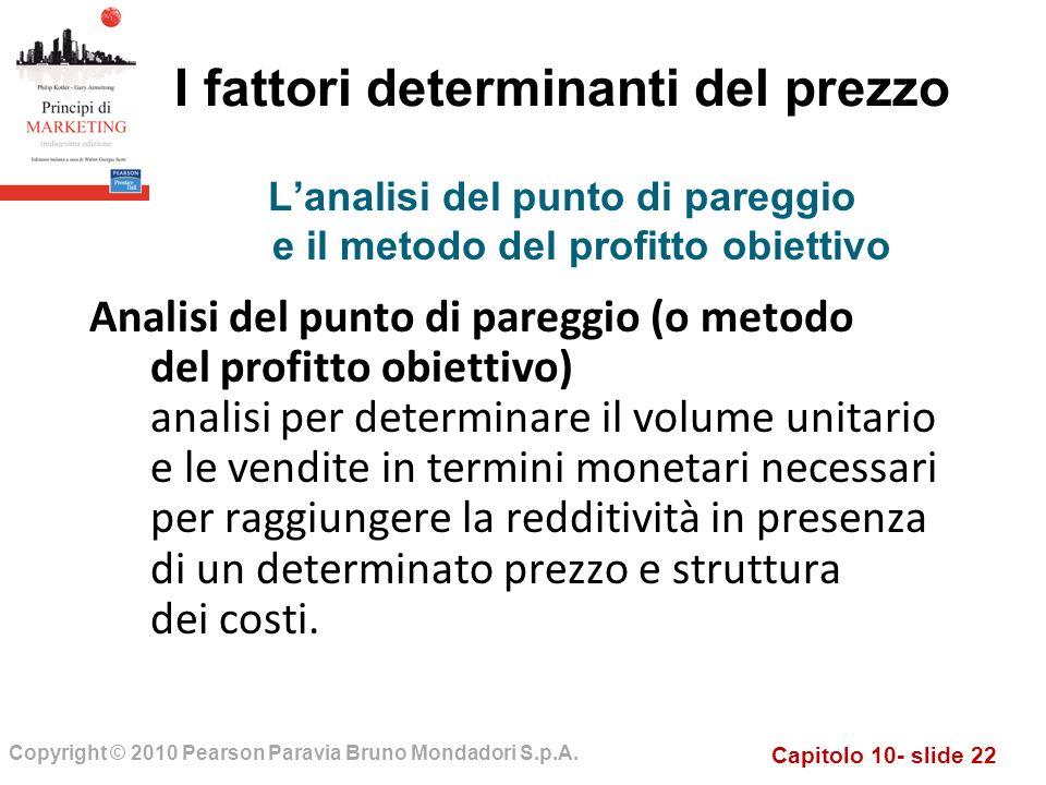 Capitolo 10- slide 22 Copyright © 2010 Pearson Paravia Bruno Mondadori S.p.A. I fattori determinanti del prezzo Analisi del punto di pareggio (o metod