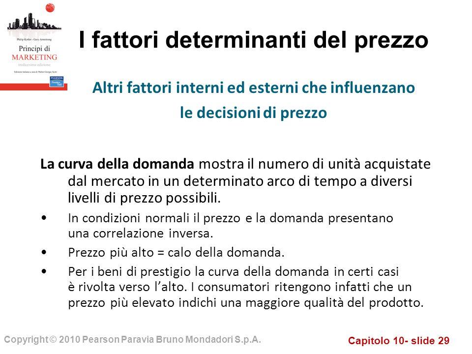 Capitolo 10- slide 29 Copyright © 2010 Pearson Paravia Bruno Mondadori S.p.A. I fattori determinanti del prezzo La curva della domanda mostra il numer
