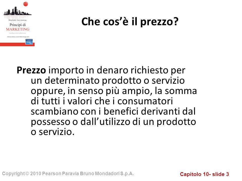 Capitolo 10- slide 3 Copyright © 2010 Pearson Paravia Bruno Mondadori S.p.A. Prezzo importo in denaro richiesto per un determinato prodotto o servizio