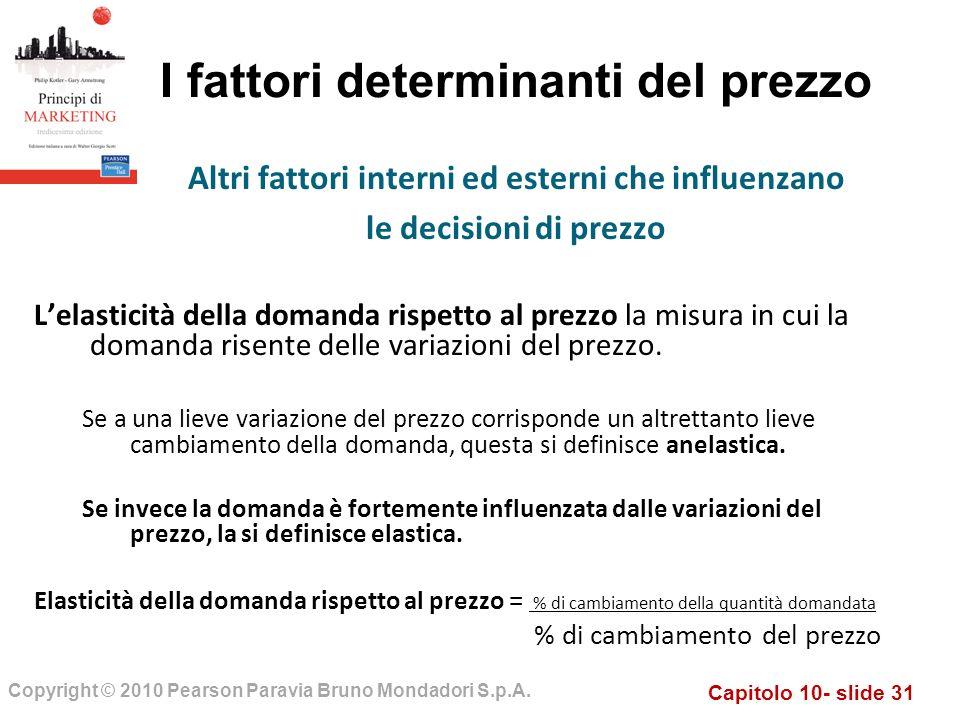 Capitolo 10- slide 31 Copyright © 2010 Pearson Paravia Bruno Mondadori S.p.A. I fattori determinanti del prezzo Lelasticità della domanda rispetto al