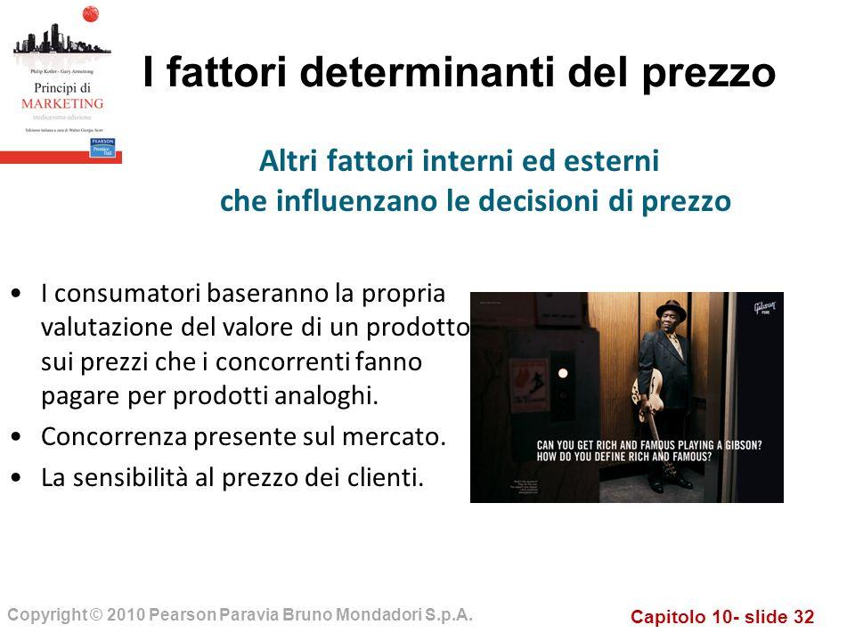 Capitolo 10- slide 32 Copyright © 2010 Pearson Paravia Bruno Mondadori S.p.A. I fattori determinanti del prezzo I consumatori baseranno la propria val