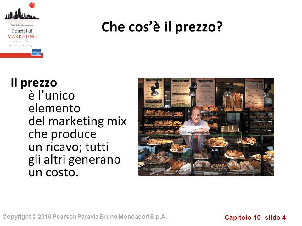 Capitolo 10- slide 4 Copyright © 2010 Pearson Paravia Bruno Mondadori S.p.A. Il prezzo è lunico elemento del marketing mix che produce un ricavo; tutt