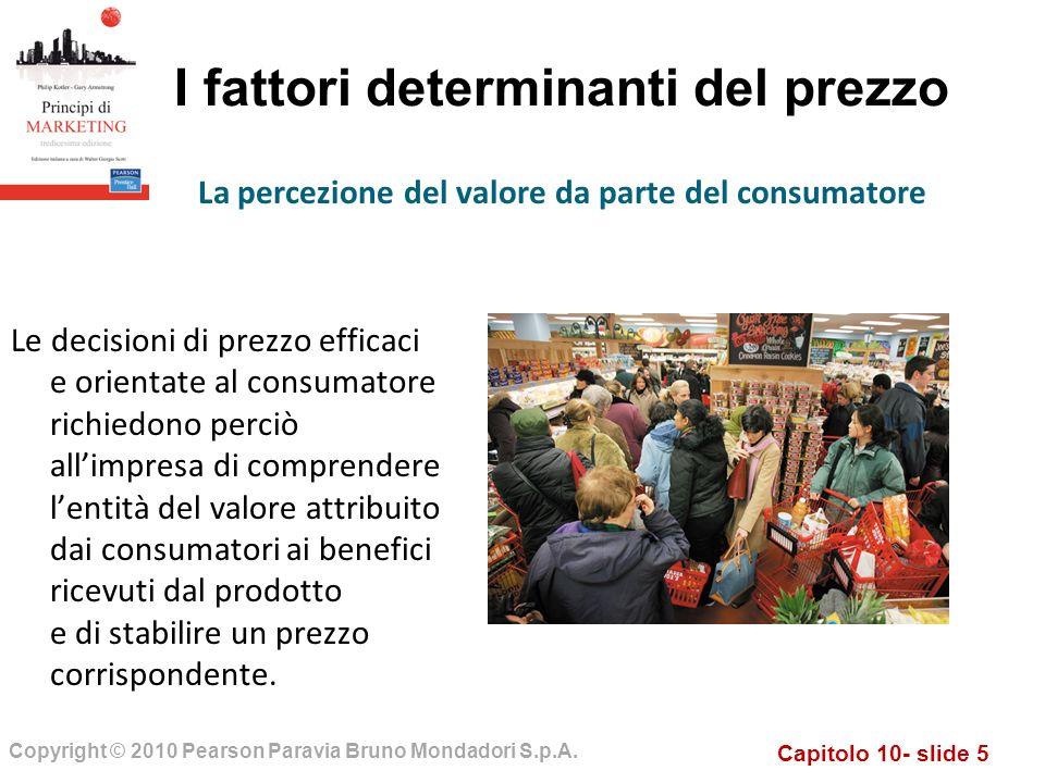 Capitolo 10- slide 5 Copyright © 2010 Pearson Paravia Bruno Mondadori S.p.A. I fattori determinanti del prezzo Le decisioni di prezzo efficaci e orien