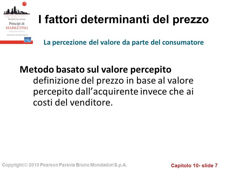 Capitolo 10- slide 7 Copyright © 2010 Pearson Paravia Bruno Mondadori S.p.A. I fattori determinanti del prezzo Metodo basato sul valore percepito defi