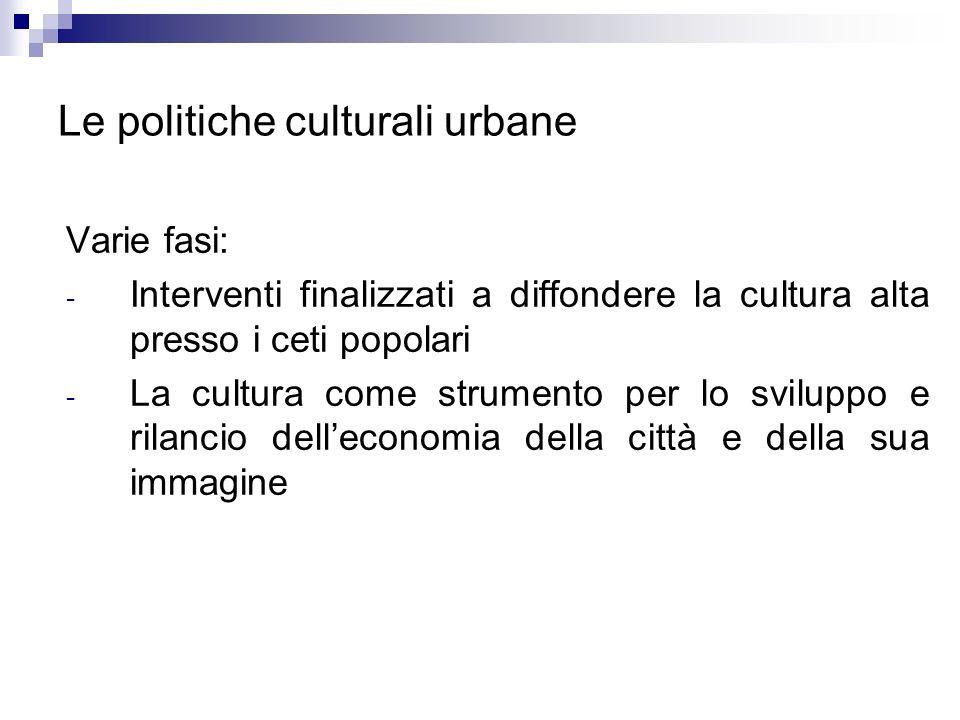 Le politiche culturali urbane Varie fasi: - Interventi finalizzati a diffondere la cultura alta presso i ceti popolari - La cultura come strumento per
