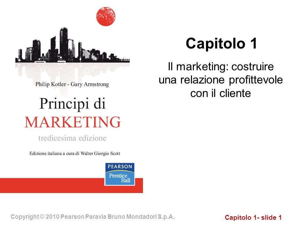 Capitolo 1- slide 1 Copyright © 2010 Pearson Paravia Bruno Mondadori S.p.A. Capitolo 1 Il marketing: costruire una relazione profittevole con il clien
