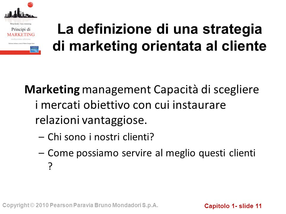 Capitolo 1- slide 11 Copyright © 2010 Pearson Paravia Bruno Mondadori S.p.A. La definizione di una strategia di marketing orientata al cliente Marketi