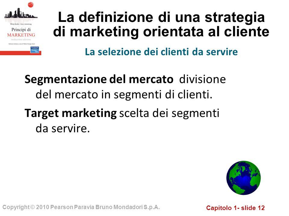Capitolo 1- slide 12 Copyright © 2010 Pearson Paravia Bruno Mondadori S.p.A. La definizione di una strategia di marketing orientata al cliente Segment