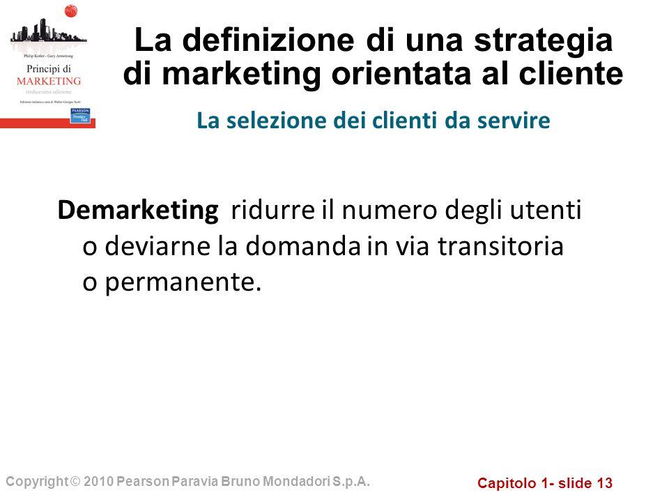 Capitolo 1- slide 13 Copyright © 2010 Pearson Paravia Bruno Mondadori S.p.A. La definizione di una strategia di marketing orientata al cliente Demarke
