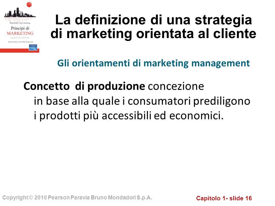 Capitolo 1- slide 16 Copyright © 2010 Pearson Paravia Bruno Mondadori S.p.A. La definizione di una strategia di marketing orientata al cliente Concett