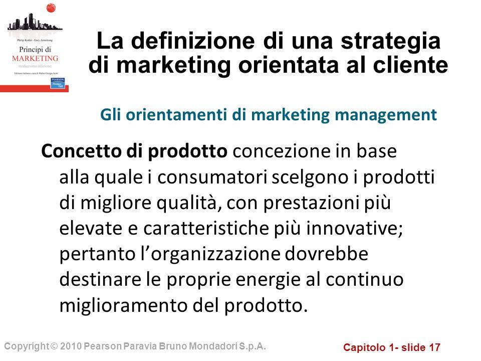 Capitolo 1- slide 17 Copyright © 2010 Pearson Paravia Bruno Mondadori S.p.A. La definizione di una strategia di marketing orientata al cliente Concett