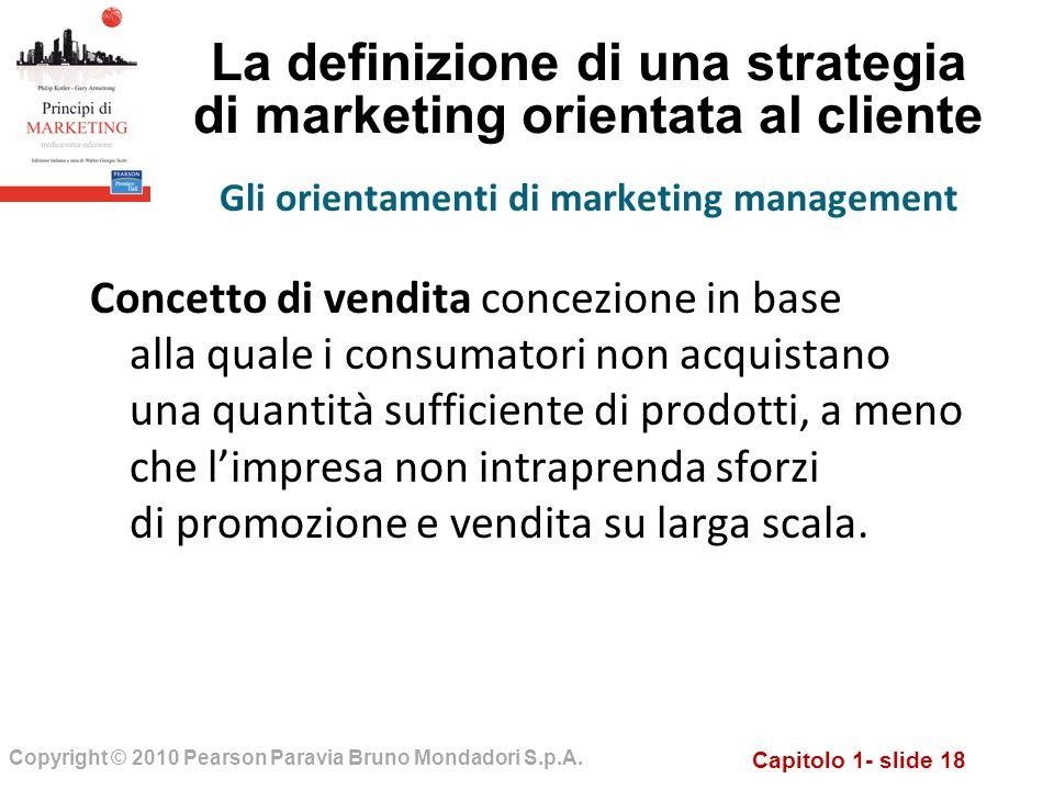 Capitolo 1- slide 18 Copyright © 2010 Pearson Paravia Bruno Mondadori S.p.A. La definizione di una strategia di marketing orientata al cliente Concett
