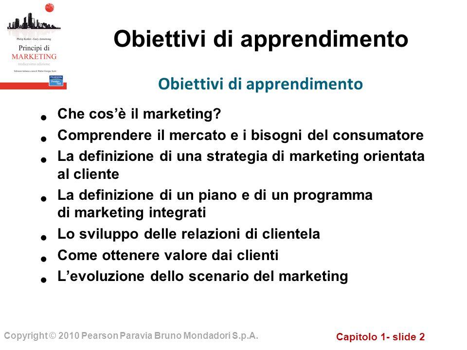 Capitolo 1- slide 2 Copyright © 2010 Pearson Paravia Bruno Mondadori S.p.A. Obiettivi di apprendimento Che cosè il marketing? Comprendere il mercato e