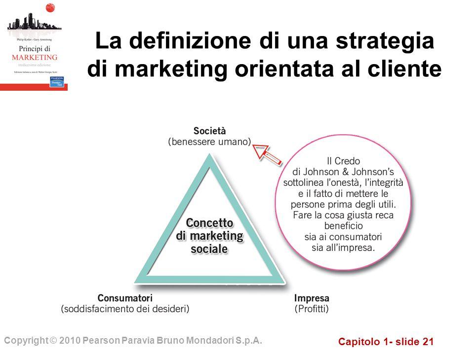 Capitolo 1- slide 21 Copyright © 2010 Pearson Paravia Bruno Mondadori S.p.A. La definizione di una strategia di marketing orientata al cliente