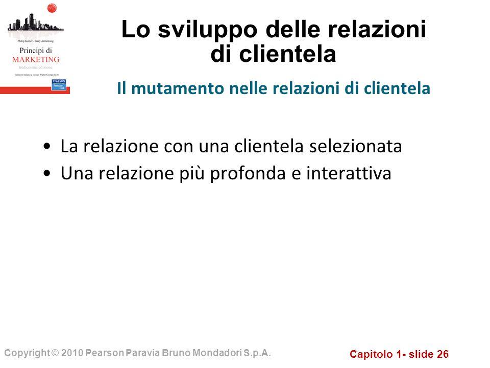 Capitolo 1- slide 26 Copyright © 2010 Pearson Paravia Bruno Mondadori S.p.A. Lo sviluppo delle relazioni di clientela La relazione con una clientela s