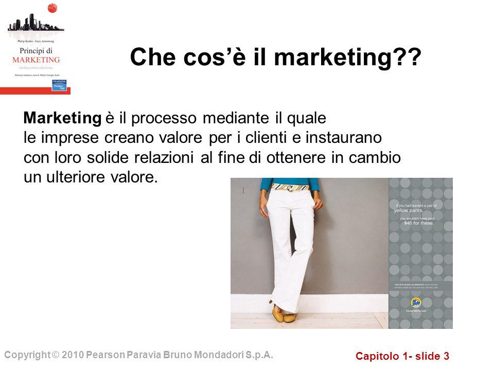 Capitolo 1- slide 3 Copyright © 2010 Pearson Paravia Bruno Mondadori S.p.A. Che cosè il marketing?? Marketing è il processo mediante il quale le impre