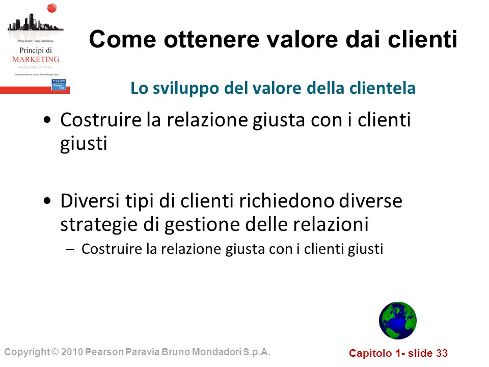 Capitolo 1- slide 33 Copyright © 2010 Pearson Paravia Bruno Mondadori S.p.A. Come ottenere valore dai clienti Costruire la relazione giusta con i clie