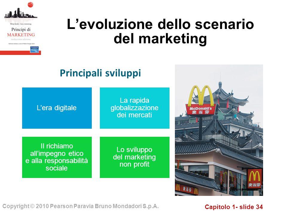 Capitolo 1- slide 34 Copyright © 2010 Pearson Paravia Bruno Mondadori S.p.A. Levoluzione dello scenario del marketing Lera digitale La rapida globaliz