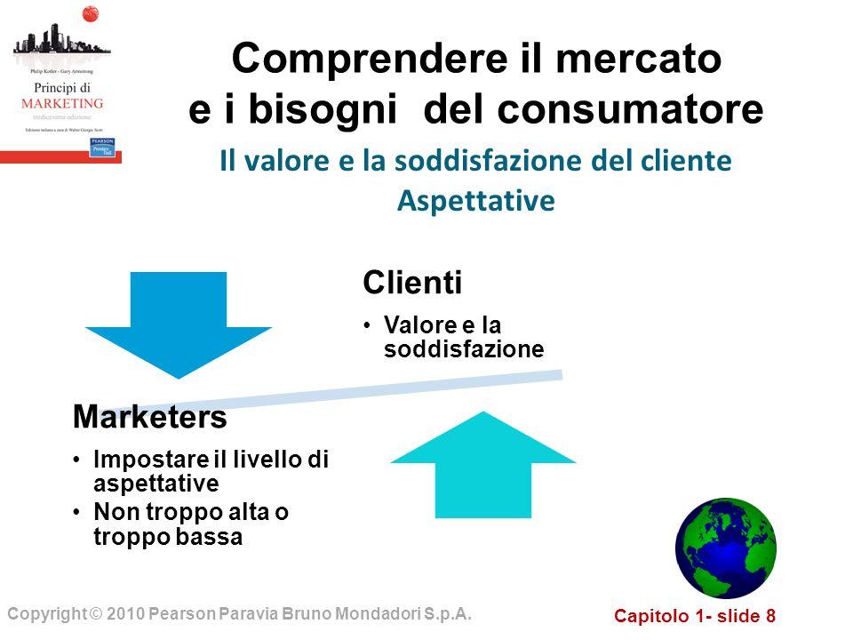 Capitolo 1- slide 8 Copyright © 2010 Pearson Paravia Bruno Mondadori S.p.A. Comprendere il mercato e i bisogni del consumatore Il valore e la soddisfa