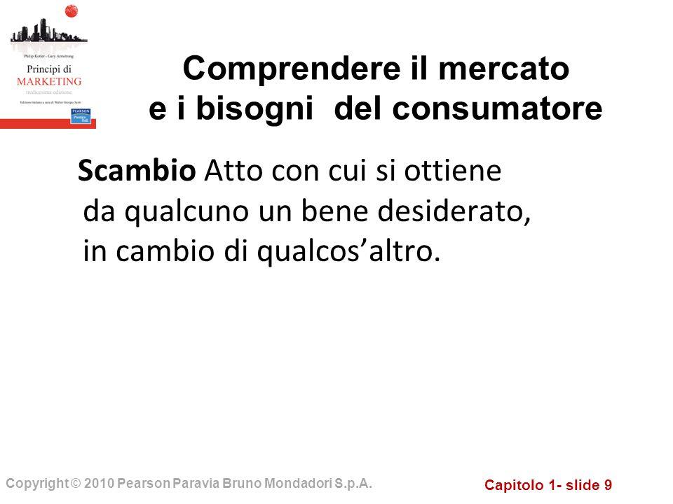 Capitolo 1- slide 9 Copyright © 2010 Pearson Paravia Bruno Mondadori S.p.A. Scambio Atto con cui si ottiene da qualcuno un bene desiderato, in cambio