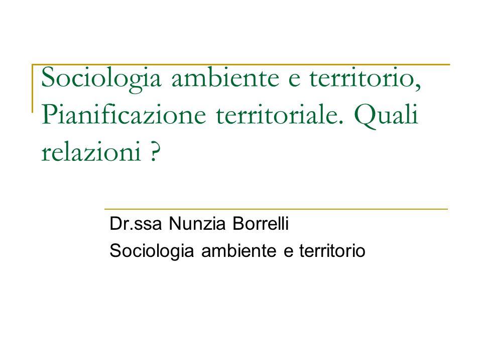 Sociologia ambiente e territorio, Pianificazione territoriale. Quali relazioni ? Dr.ssa Nunzia Borrelli Sociologia ambiente e territorio