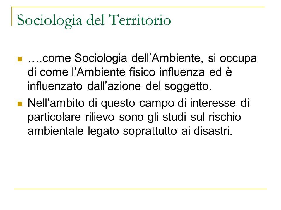 Sociologia del Territorio ….come Sociologia dellAmbiente, si occupa di come lAmbiente fisico influenza ed è influenzato dallazione del soggetto. Nella