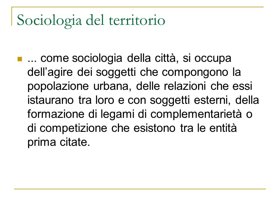 Sociologia del territorio... come sociologia della città, si occupa dellagire dei soggetti che compongono la popolazione urbana, delle relazioni che e