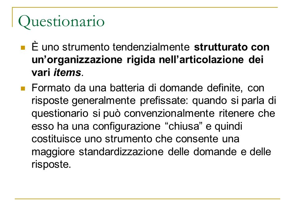 Questionario È uno strumento tendenzialmente strutturato con unorganizzazione rigida nellarticolazione dei vari items. Formato da una batteria di doma