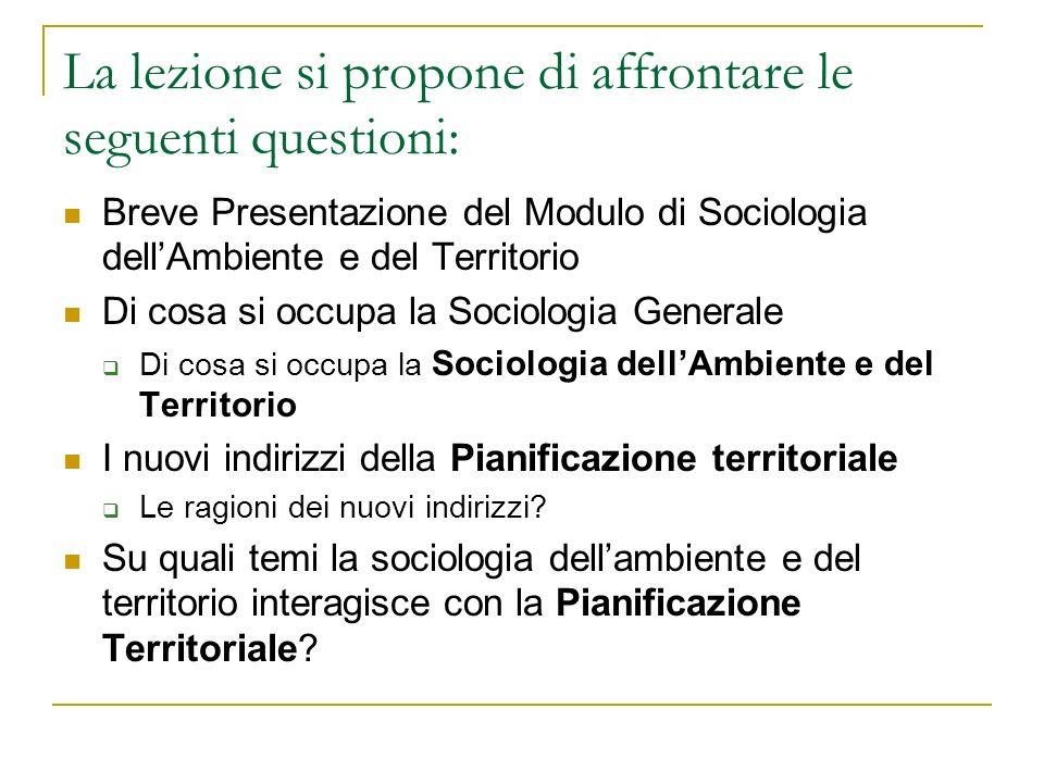 La lezione si propone di affrontare le seguenti questioni: Breve Presentazione del Modulo di Sociologia dellAmbiente e del Territorio Di cosa si occup
