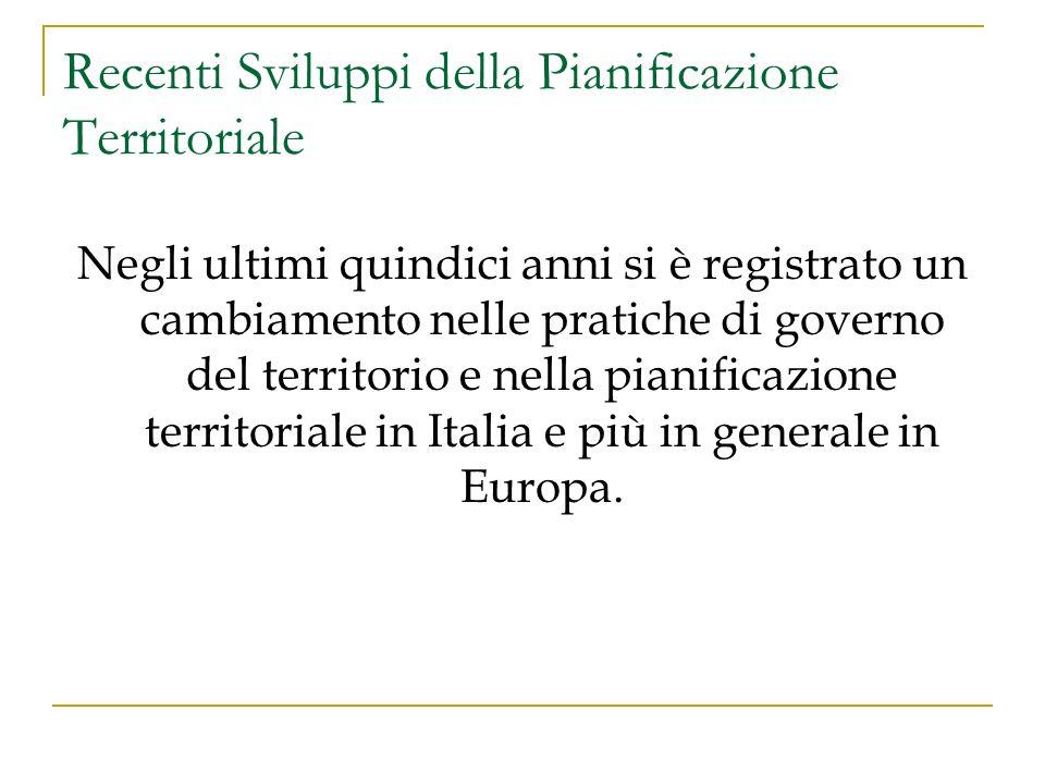 Recenti Sviluppi della Pianificazione Territoriale Negli ultimi quindici anni si è registrato un cambiamento nelle pratiche di governo del territorio e nella pianificazione territoriale in Italia e più in generale in Europa.
