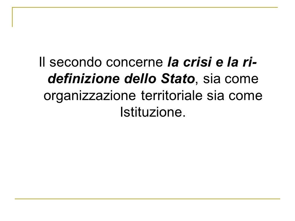 Il secondo concerne la crisi e la ri- definizione dello Stato, sia come organizzazione territoriale sia come Istituzione.