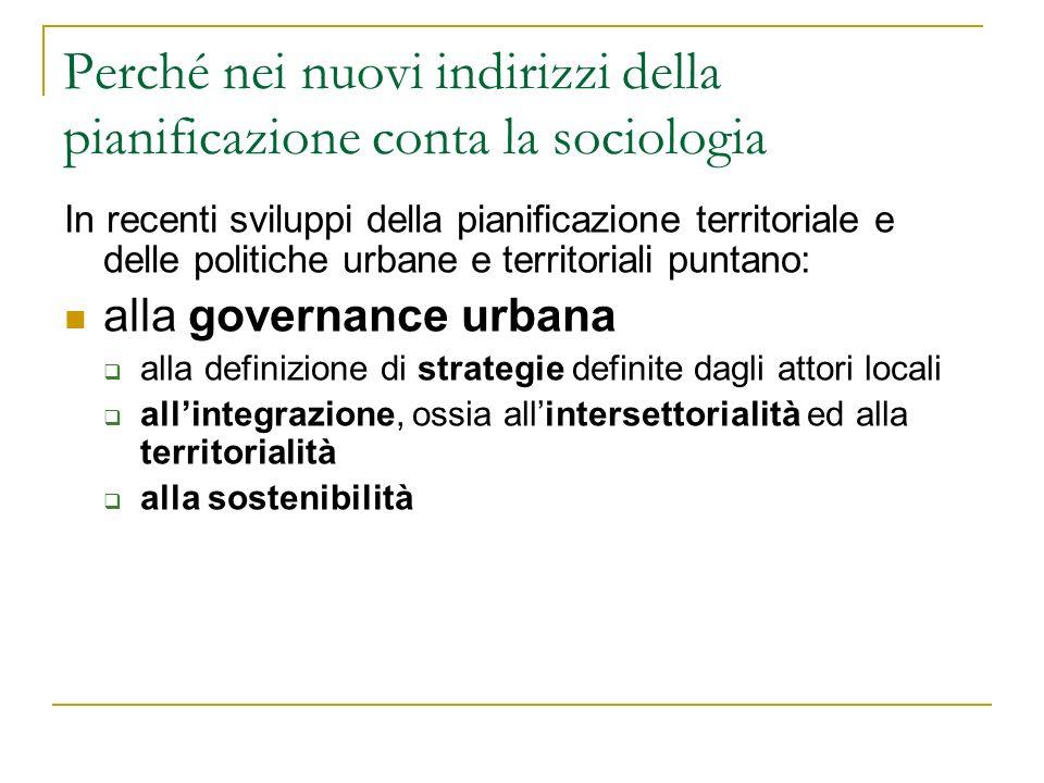 Perché nei nuovi indirizzi della pianificazione conta la sociologia In recenti sviluppi della pianificazione territoriale e delle politiche urbane e territoriali puntano: alla governance urbana alla definizione di strategie definite dagli attori locali allintegrazione, ossia allintersettorialità ed alla territorialità alla sostenibilità