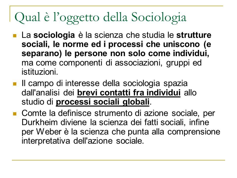 Qual è loggetto della Sociologia La sociologia è la scienza che studia le strutture sociali, le norme ed i processi che uniscono (e separano) le persone non solo come individui, ma come componenti di associazioni, gruppi ed istituzioni.