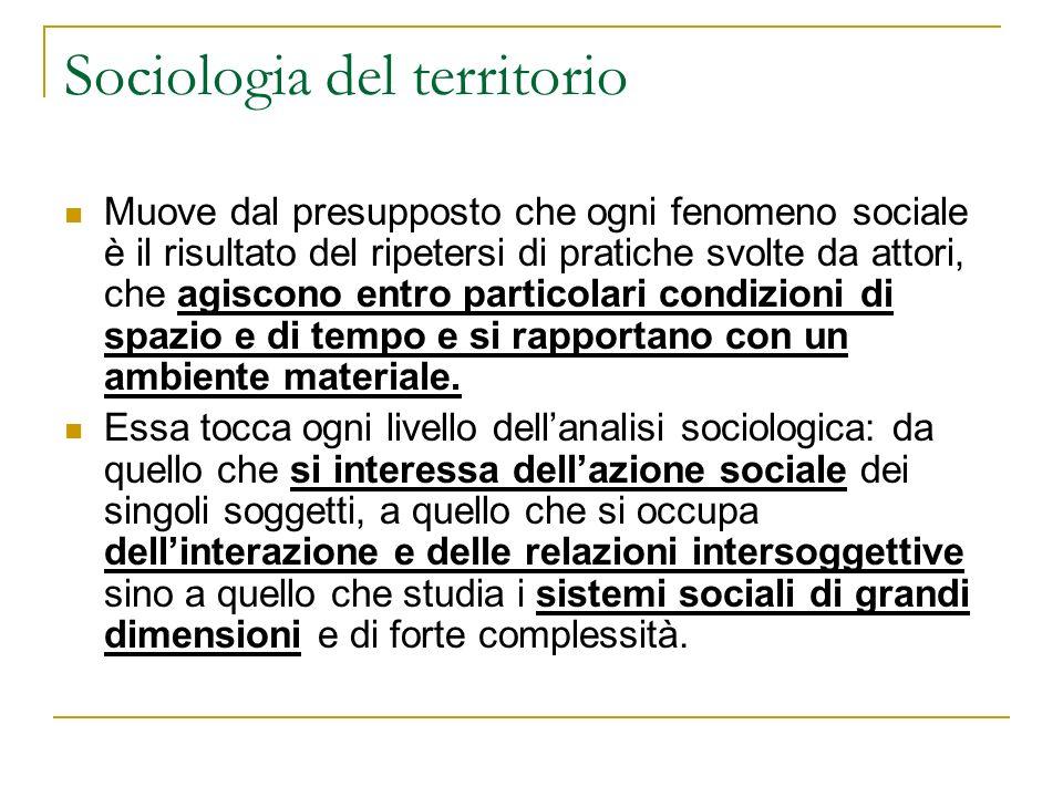 Sociologia del territorio Muove dal presupposto che ogni fenomeno sociale è il risultato del ripetersi di pratiche svolte da attori, che agiscono entr
