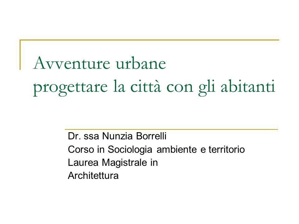 Avventure urbane progettare la città con gli abitanti Dr. ssa Nunzia Borrelli Corso in Sociologia ambiente e territorio Laurea Magistrale in Architett