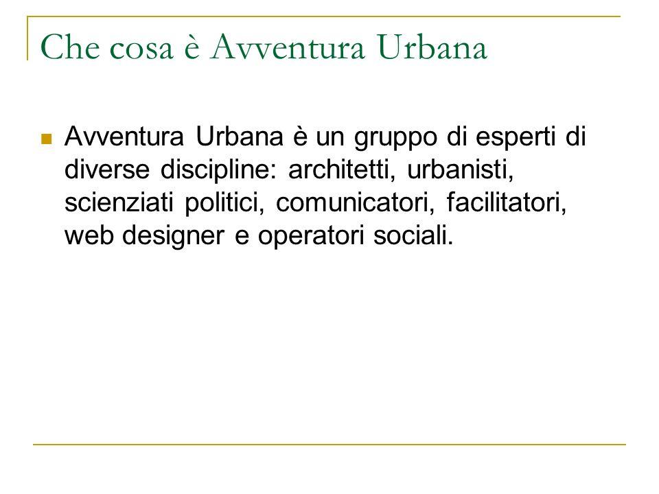 Che cosa è Avventura Urbana Avventura Urbana è un gruppo di esperti di diverse discipline: architetti, urbanisti, scienziati politici, comunicatori, f