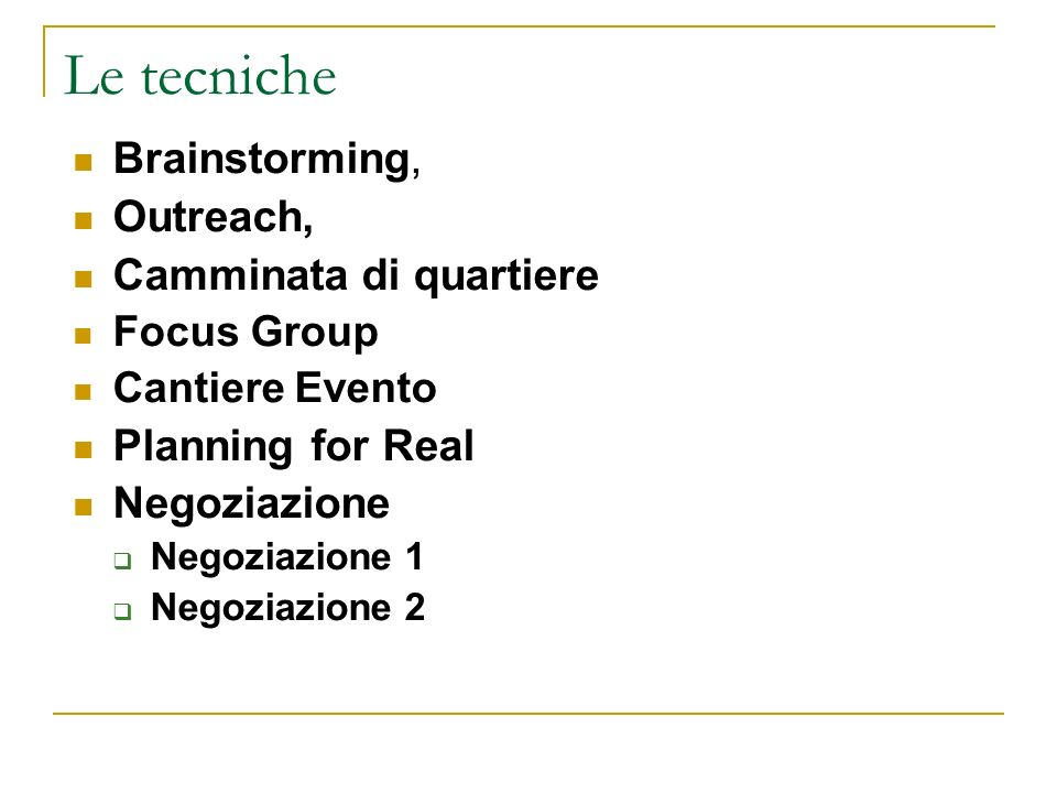 Le tecniche Brainstorming, Outreach, Camminata di quartiere Focus Group Cantiere Evento Planning for Real Negoziazione Negoziazione 1 Negoziazione 2