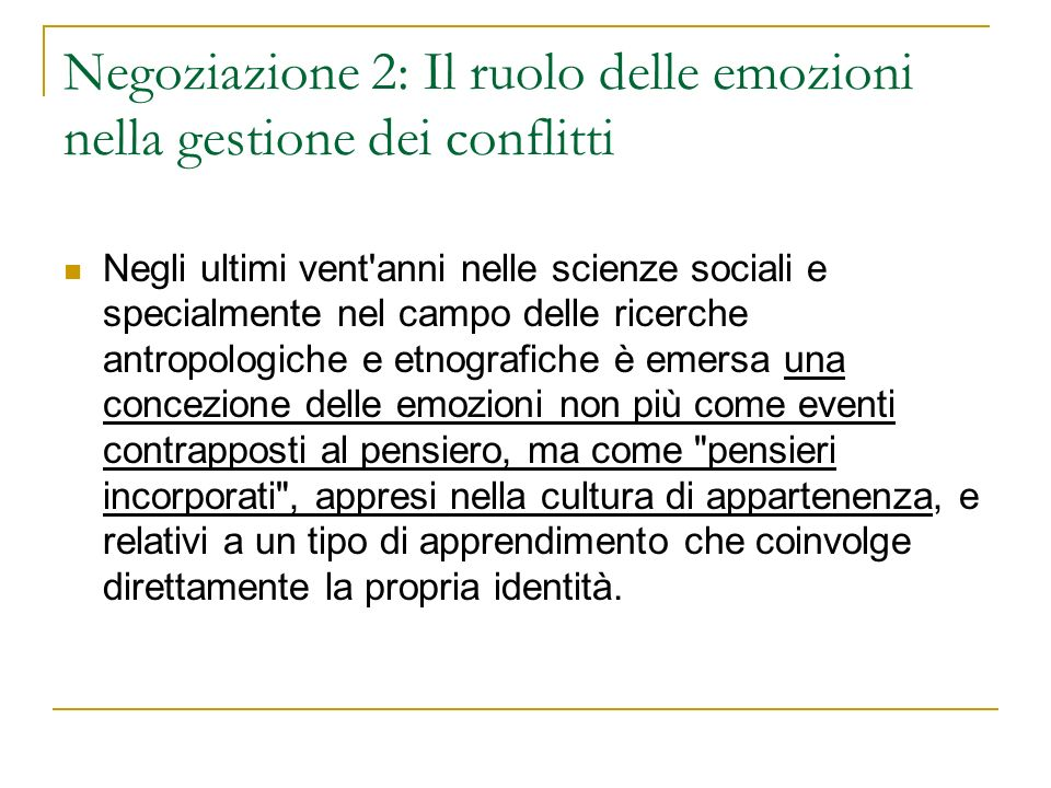 Negoziazione 2: Il ruolo delle emozioni nella gestione dei conflitti Negli ultimi vent'anni nelle scienze sociali e specialmente nel campo delle ricer
