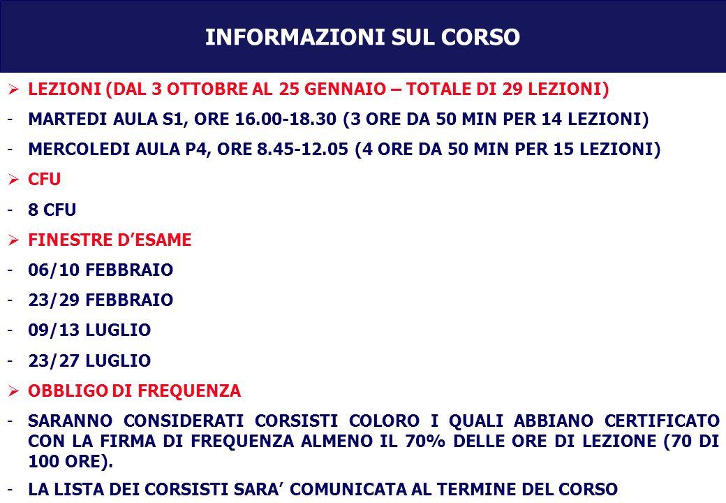 INFORMAZIONI SUL CORSO LEZIONI (DAL 3 OTTOBRE AL 25 GENNAIO – TOTALE DI 29 LEZIONI) -MARTEDI AULA S1, ORE 16.00-18.30 (3 ORE DA 50 MIN PER 14 LEZIONI) -MERCOLEDI AULA P4, ORE 8.45-12.05 (4 ORE DA 50 MIN PER 15 LEZIONI) CFU -8 CFU FINESTRE DESAME -06/10 FEBBRAIO -23/29 FEBBRAIO -09/13 LUGLIO -23/27 LUGLIO OBBLIGO DI FREQUENZA -SARANNO CONSIDERATI CORSISTI COLORO I QUALI ABBIANO CERTIFICATO CON LA FIRMA DI FREQUENZA ALMENO IL 70% DELLE ORE DI LEZIONE (70 DI 100 ORE).