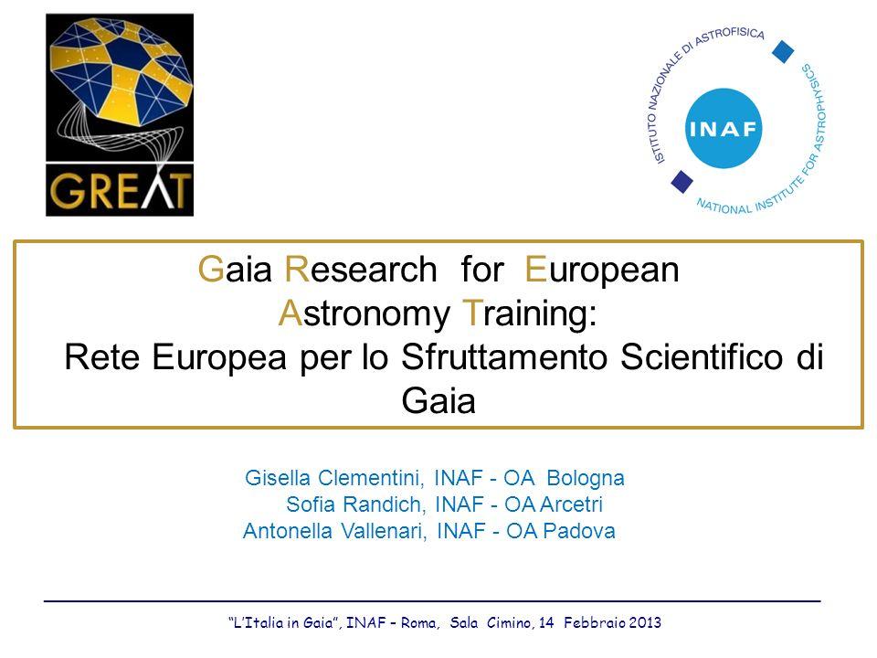 Gisella Clementini, INAF - OA Bologna Sofia Randich, INAF - OA Arcetri Antonella Vallenari, INAF - OA Padova Gaia Research for European Astronomy Training: Rete Europea per lo Sfruttamento Scientifico di Gaia __________________________________________________________________________________ LItalia in Gaia, INAF – Roma, Sala Cimino, 14 Febbraio 2013