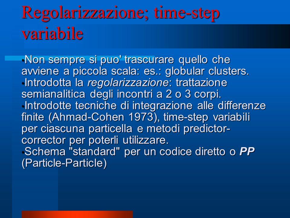 Regolarizzazione; time-step variabile Non sempre si puo' trascurare quello che avviene a piccola scala: es.: globular clusters. Non sempre si puo' tra