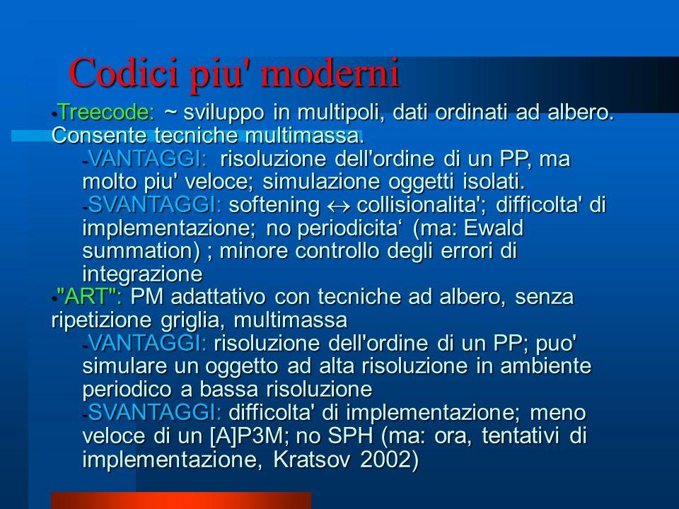 Codici piu' moderni Treecode: ~ sviluppo in multipoli, dati ordinati ad albero. Consente tecniche multimassa. Treecode: ~ sviluppo in multipoli, dati