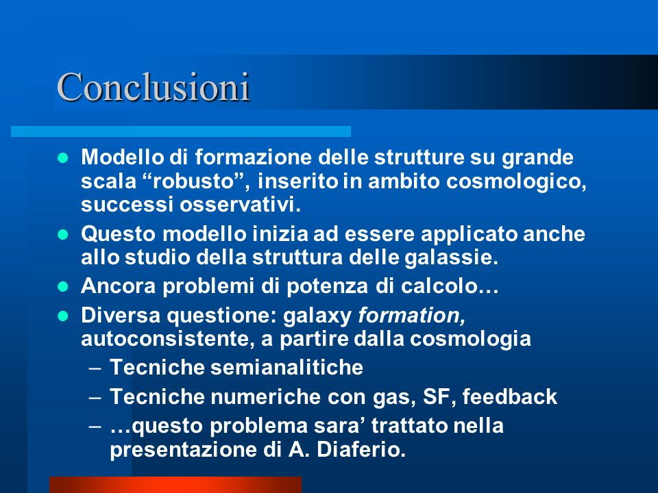 Conclusioni Modello di formazione delle strutture su grande scala robusto, inserito in ambito cosmologico, successi osservativi. Questo modello inizia