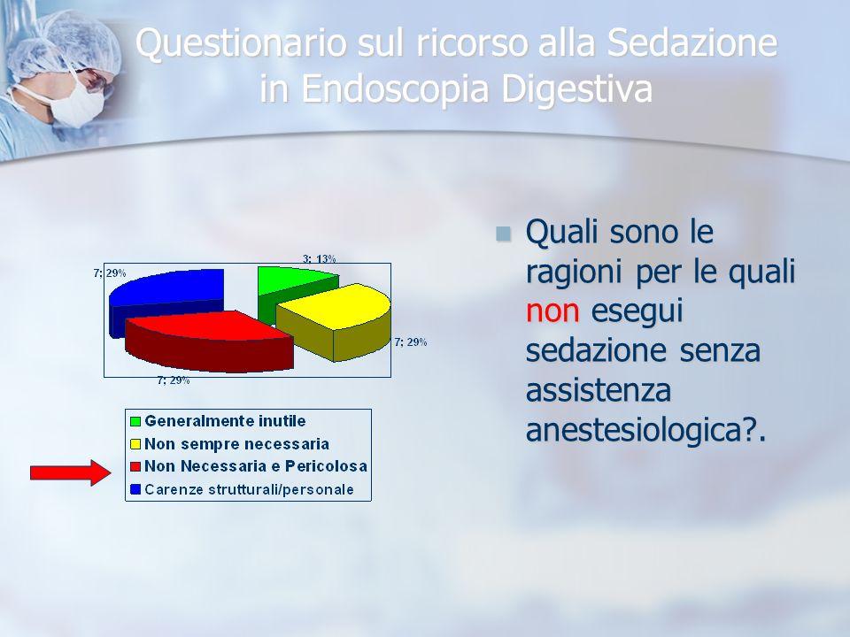 Questionario sul ricorso alla Sedazione in Endoscopia Digestiva Quali sono le ragioni per le quali non esegui sedazione senza assistenza anestesiologica .