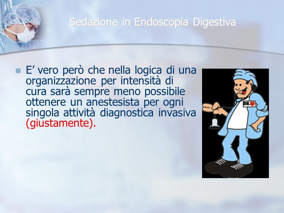 Sedazione in Endoscopia Digestiva E vero però che nella logica di una organizzazione per intensità di cura sarà sempre meno possibile ottenere un anestesista per ogni singola attività diagnostica invasiva (giustamente).