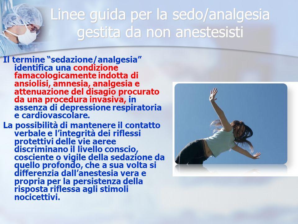 Linee guida per la sedo/analgesia gestita da non anestesisti Il termine sedazione/analgesia identifica una condizione famacologicamente indotta di ansiolisi, amnesia, analgesia e attenuazione del disagio procurato da una procedura invasiva, in assenza di depressione respiratoria e cardiovascolare.
