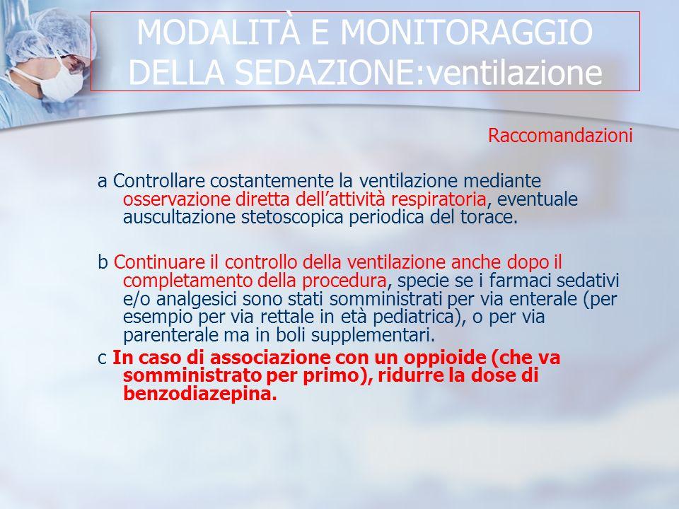 MODALITÀ E MONITORAGGIO DELLA SEDAZIONE:ventilazione Raccomandazioni a Controllare costantemente la ventilazione mediante osservazione diretta dellattività respiratoria, eventuale auscultazione stetoscopica periodica del torace.