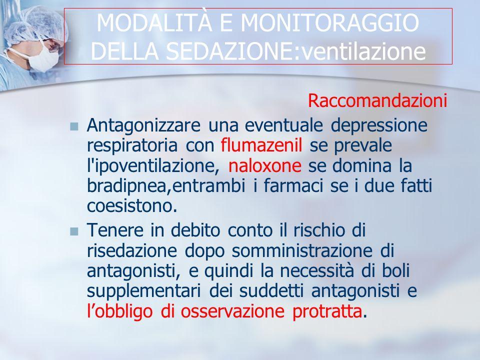 MODALITÀ E MONITORAGGIO DELLA SEDAZIONE:ventilazione Raccomandazioni Antagonizzare una eventuale depressione respiratoria con flumazenil se prevale l ipoventilazione, naloxone se domina la bradipnea,entrambi i farmaci se i due fatti coesistono.